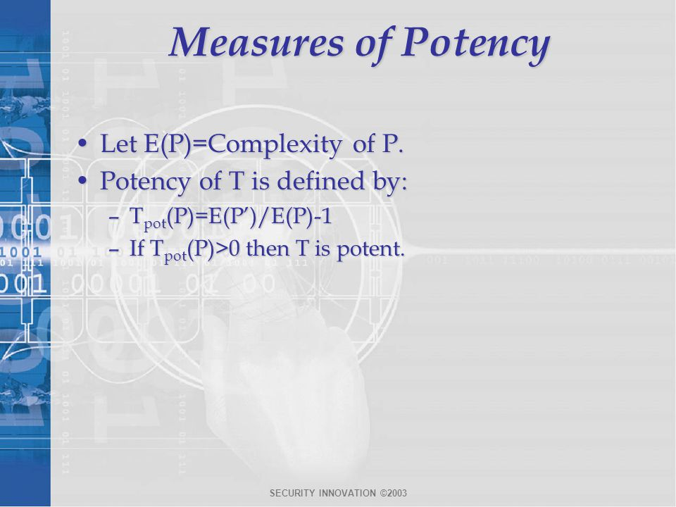SECURITY INNOVATION ©2003 Measures of Potency Let E(P)=Complexity of P.Let E(P)=Complexity of P. Potency of T is defined by:Potency of T is defined by