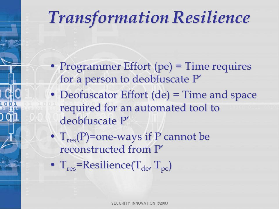 SECURITY INNOVATION ©2003 Transformation Resilience Programmer Effort (pe) = Time requires for a person to deobfuscate P'Programmer Effort (pe) = Time