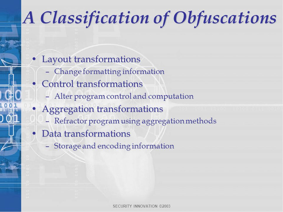 SECURITY INNOVATION ©2003 A Classification of Obfuscations Layout transformationsLayout transformations –Change formatting information Control transformationsControl transformations –Alter program control and computation Aggregation transformationsAggregation transformations –Refractor program using aggregation methods Data transformationsData transformations –Storage and encoding information