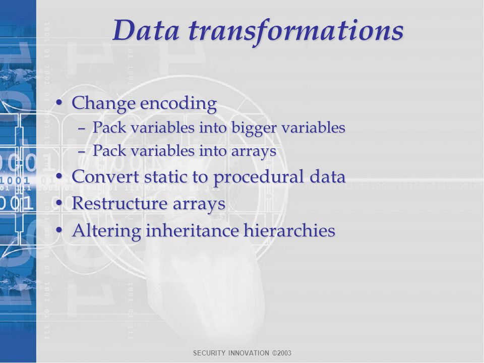 SECURITY INNOVATION ©2003 Data transformations Change encodingChange encoding –Pack variables into bigger variables –Pack variables into arrays Convert static to procedural dataConvert static to procedural data Restructure arraysRestructure arrays Altering inheritance hierarchiesAltering inheritance hierarchies