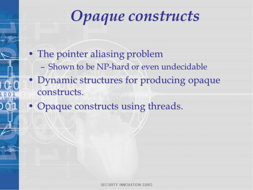 SECURITY INNOVATION ©2003 Opaque constructs The pointer aliasing problemThe pointer aliasing problem –Shown to be NP-hard or even undecidable Dynamic structures for producing opaque constructs.Dynamic structures for producing opaque constructs.