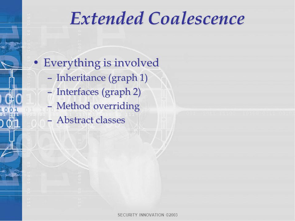 SECURITY INNOVATION ©2003 Extended Coalescence Everything is involvedEverything is involved –Inheritance (graph 1) –Interfaces (graph 2) –Method overriding –Abstract classes