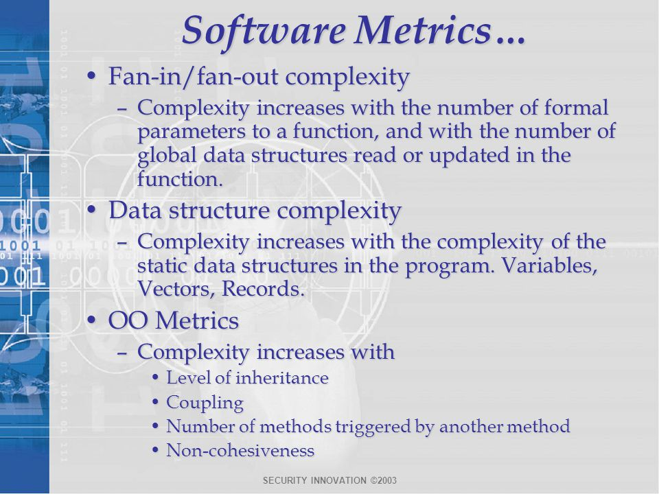 SECURITY INNOVATION ©2003 Software Metrics… Fan-in/fan-out complexityFan-in/fan-out complexity –Complexity increases with the number of formal parameters to a function, and with the number of global data structures read or updated in the function.
