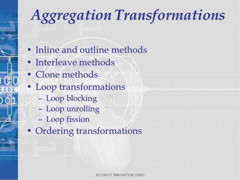 SECURITY INNOVATION ©2003 Aggregation Transformations Inline and outline methodsInline and outline methods Interleave methodsInterleave methods Clone methodsClone methods Loop transformationsLoop transformations –Loop blocking –Loop unrolling –Loop fission Ordering transformationsOrdering transformations