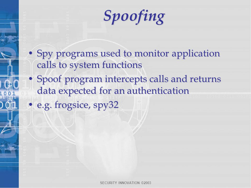 SECURITY INNOVATION ©2003Spoofing Spy programs used to monitor application calls to system functionsSpy programs used to monitor application calls to system functions Spoof program intercepts calls and returns data expected for an authenticationSpoof program intercepts calls and returns data expected for an authentication e.g.
