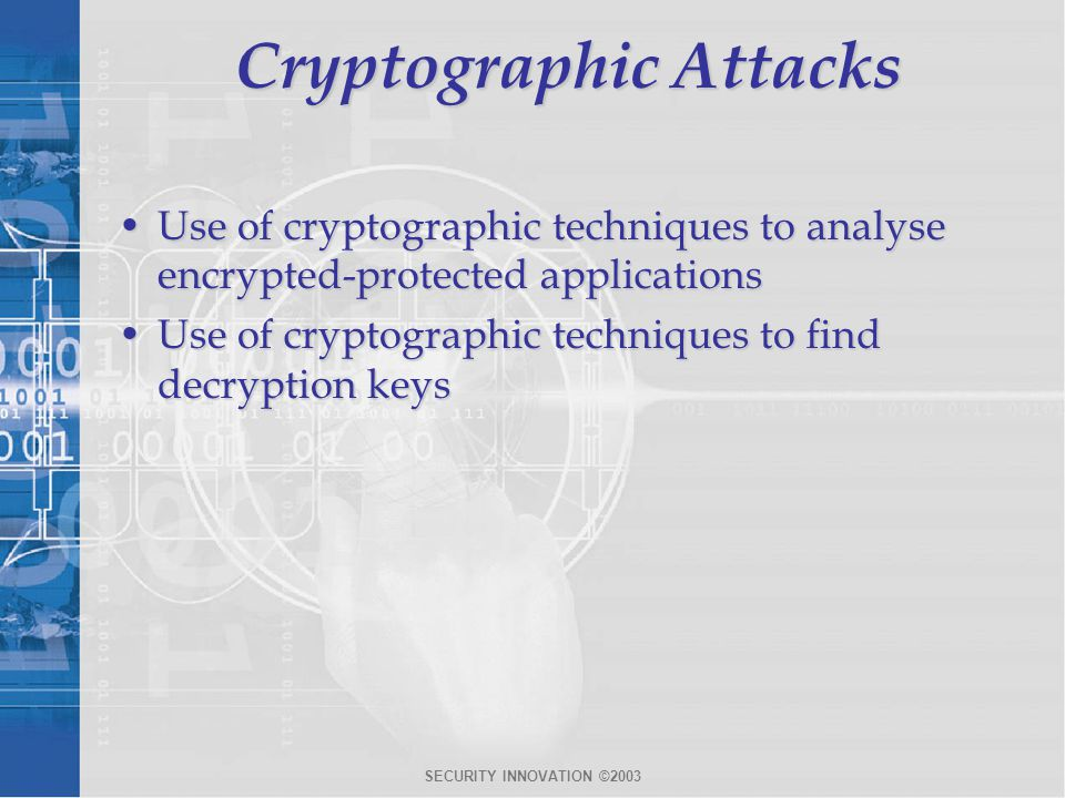SECURITY INNOVATION ©2003 Cryptographic Attacks Use of cryptographic techniques to analyse encrypted-protected applicationsUse of cryptographic techniques to analyse encrypted-protected applications Use of cryptographic techniques to find decryption keysUse of cryptographic techniques to find decryption keys