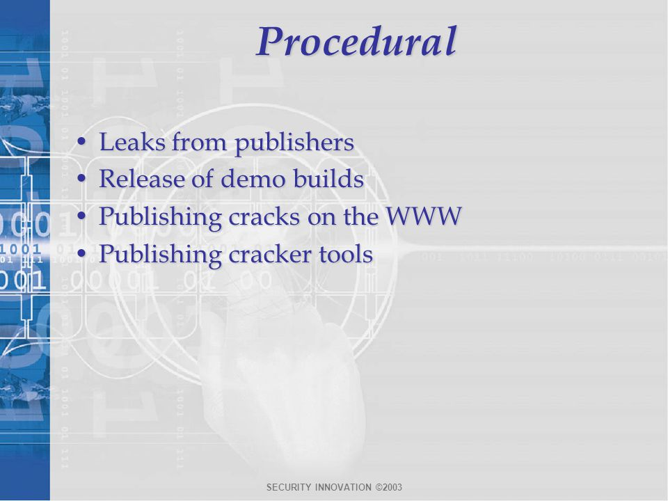 SECURITY INNOVATION ©2003Procedural Leaks from publishersLeaks from publishers Release of demo buildsRelease of demo builds Publishing cracks on the W