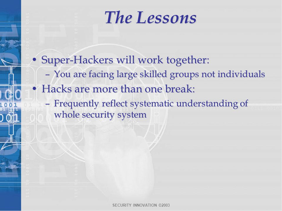SECURITY INNOVATION ©2003 The Lessons Super-Hackers will work together:Super-Hackers will work together: –You are facing large skilled groups not individuals Hacks are more than one break:Hacks are more than one break: –Frequently reflect systematic understanding of whole security system