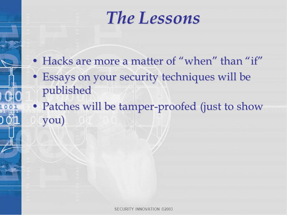 SECURITY INNOVATION ©2003 The Lessons Hacks are more a matter of when than if Hacks are more a matter of when than if Essays on your security techniques will be publishedEssays on your security techniques will be published Patches will be tamper-proofed (just to show you)Patches will be tamper-proofed (just to show you)
