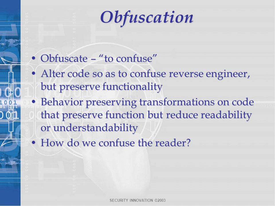 SECURITY INNOVATION ©2003Obfuscation Obfuscate – to confuse Obfuscate – to confuse Alter code so as to confuse reverse engineer, but preserve functionalityAlter code so as to confuse reverse engineer, but preserve functionality Behavior preserving transformations on code that preserve function but reduce readability or understandabilityBehavior preserving transformations on code that preserve function but reduce readability or understandability How do we confuse the reader How do we confuse the reader