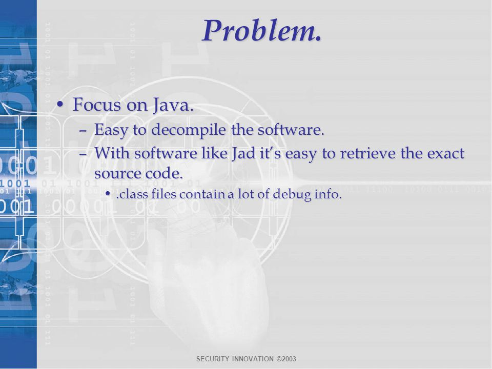 SECURITY INNOVATION ©2003Problem. Focus on Java.Focus on Java. –Easy to decompile the software. –With software like Jad it's easy to retrieve the exac