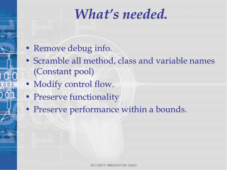 SECURITY INNOVATION ©2003 What's needed. Remove debug info.Remove debug info. Scramble all method, class and variable names (Constant pool)Scramble al