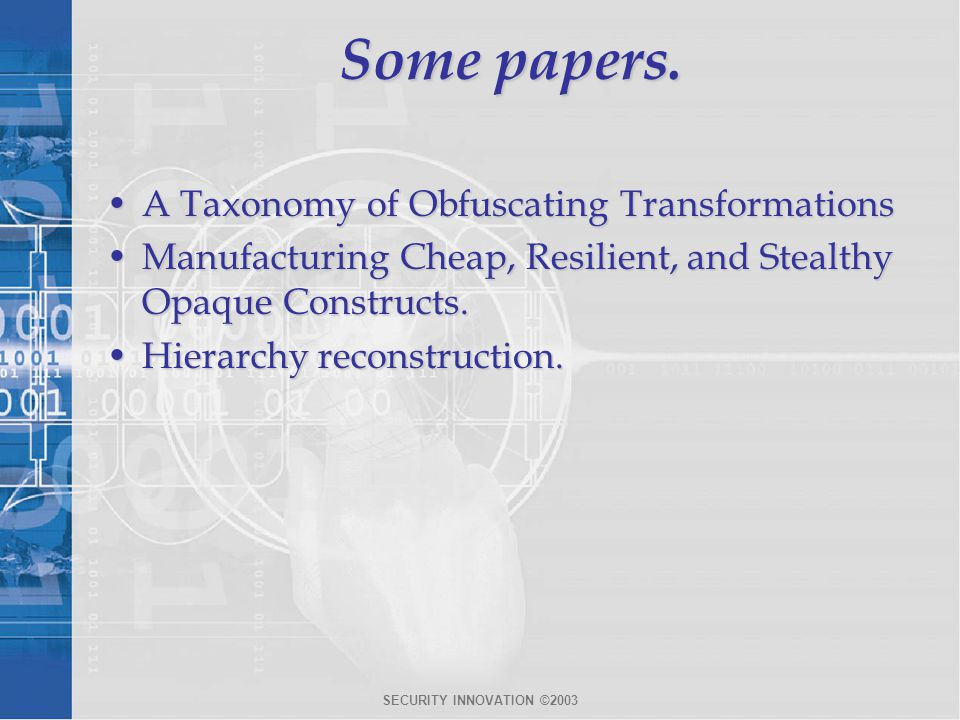 SECURITY INNOVATION ©2003 Some papers. A Taxonomy of Obfuscating TransformationsA Taxonomy of Obfuscating Transformations Manufacturing Cheap, Resilie