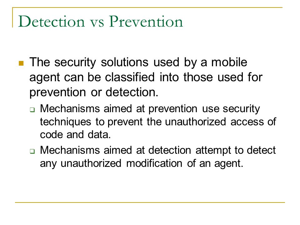 Detection vs Prevention The security solutions used by a mobile agent can be classified into those used for prevention or detection.  Mechanisms aime