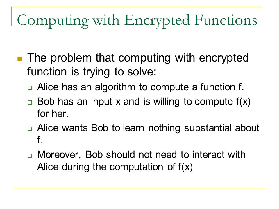 Computing with Encrypted Functions The problem that computing with encrypted function is trying to solve:  Alice has an algorithm to compute a functi