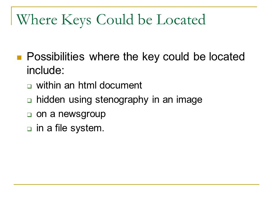 Where Keys Could be Located Possibilities where the key could be located include:  within an html document  hidden using stenography in an image  on a newsgroup  in a file system.