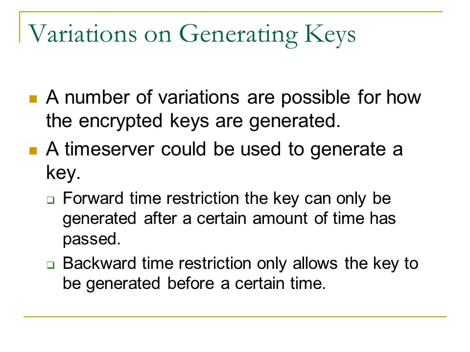 Variations on Generating Keys A number of variations are possible for how the encrypted keys are generated. A timeserver could be used to generate a k
