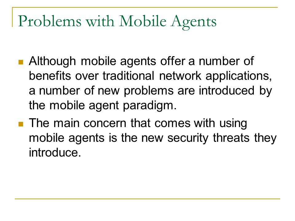 Problems with Mobile Agents Although mobile agents offer a number of benefits over traditional network applications, a number of new problems are introduced by the mobile agent paradigm.