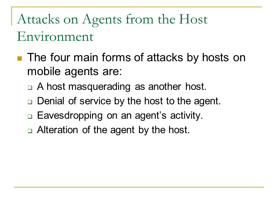 Attacks on Agents from the Host Environment The four main forms of attacks by hosts on mobile agents are:  A host masquerading as another host.