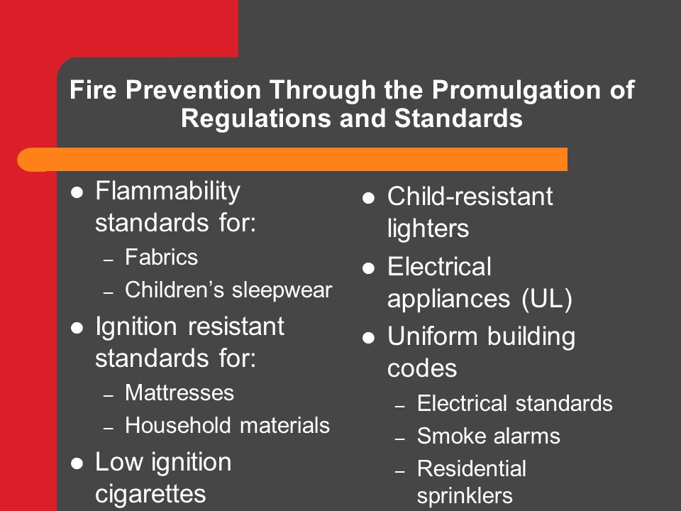 Fire Prevention Through the Promulgation of Regulations and Standards Flammability standards for: – Fabrics – Children's sleepwear Ignition resistant standards for: – Mattresses – Household materials Low ignition cigarettes Child-resistant lighters Electrical appliances (UL) Uniform building codes – Electrical standards – Smoke alarms – Residential sprinklers