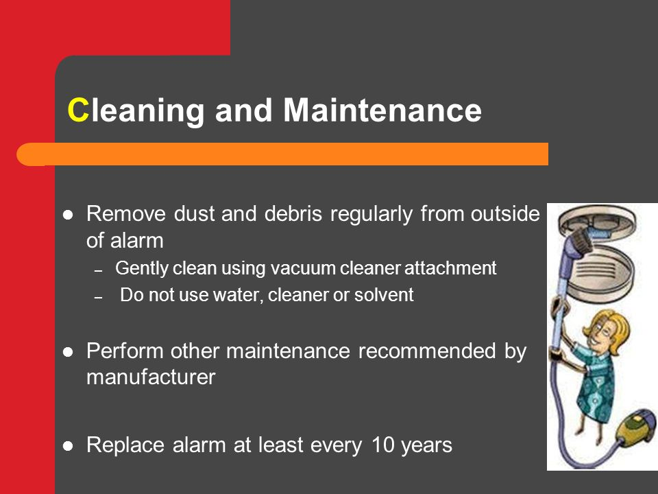 Cleaning and Maintenance Remove dust and debris regularly from outside of alarm – Gently clean using vacuum cleaner attachment – Do not use water, cleaner or solvent Perform other maintenance recommended by manufacturer Replace alarm at least every 10 years