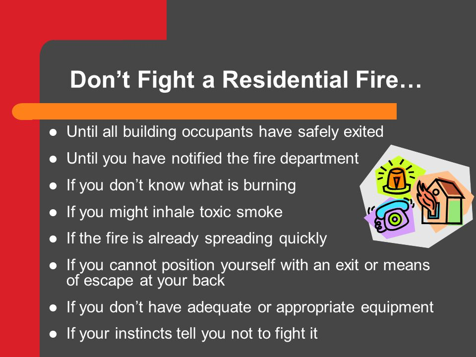 Don't Fight a Residential Fire… Until all building occupants have safely exited Until you have notified the fire department If you don't know what is burning If you might inhale toxic smoke If the fire is already spreading quickly If you cannot position yourself with an exit or means of escape at your back If you don't have adequate or appropriate equipment If your instincts tell you not to fight it