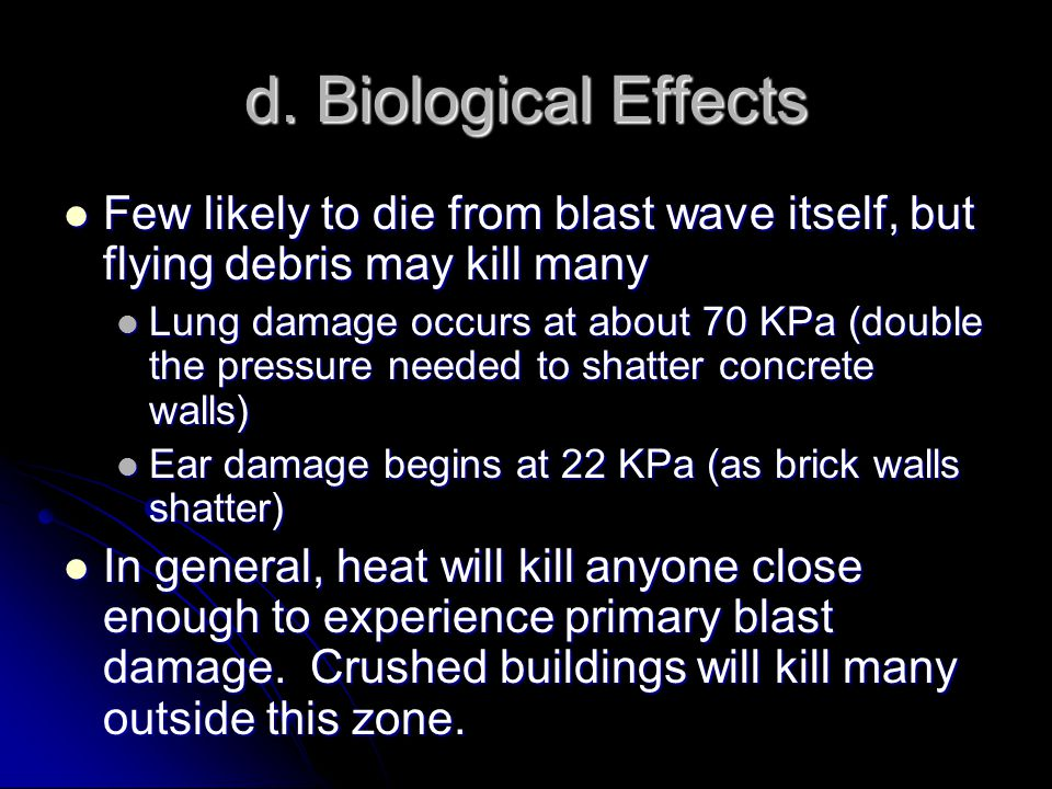 d. Biological Effects Few likely to die from blast wave itself, but flying debris may kill many Few likely to die from blast wave itself, but flying d