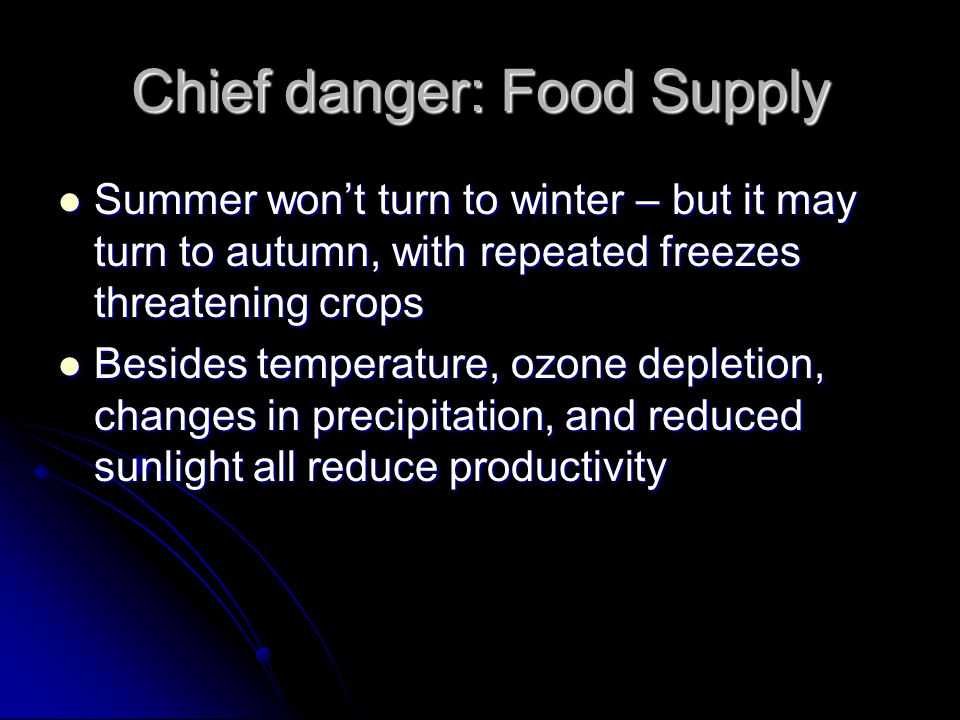 Chief danger: Food Supply Summer won't turn to winter – but it may turn to autumn, with repeated freezes threatening crops Summer won't turn to winter – but it may turn to autumn, with repeated freezes threatening crops Besides temperature, ozone depletion, changes in precipitation, and reduced sunlight all reduce productivity Besides temperature, ozone depletion, changes in precipitation, and reduced sunlight all reduce productivity