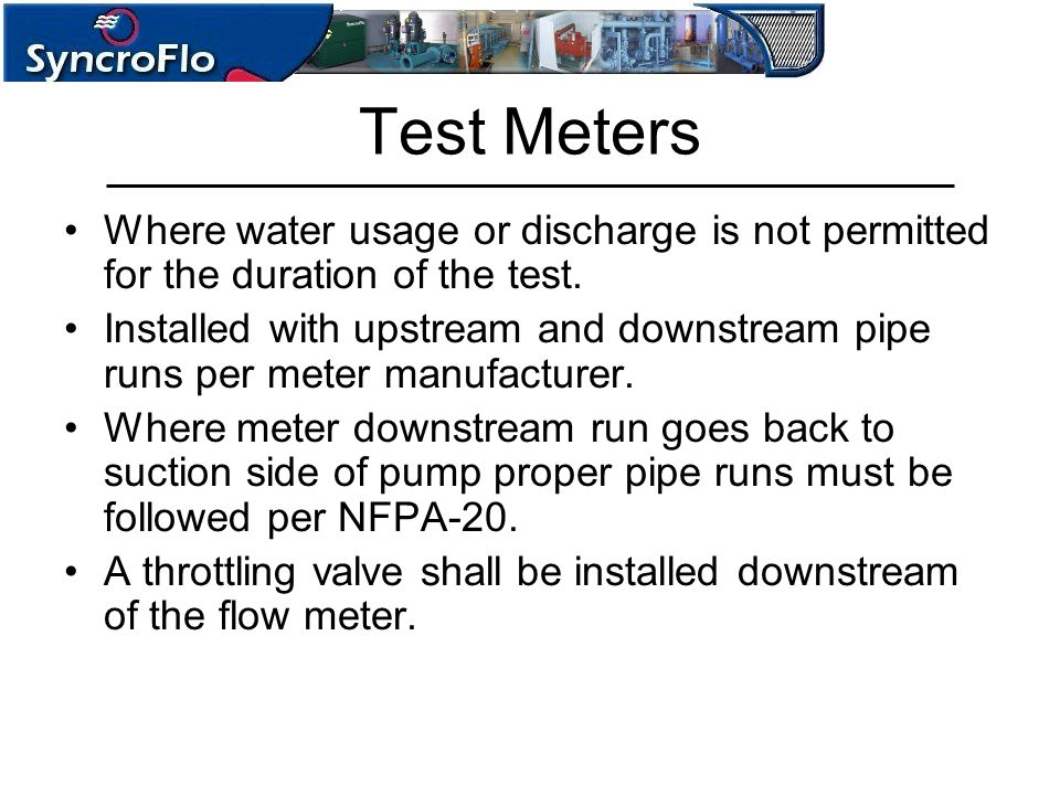 Test Meters Where water usage or discharge is not permitted for the duration of the test. Installed with upstream and downstream pipe runs per meter m