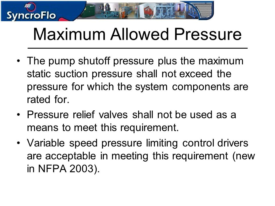 Maximum Allowed Pressure The pump shutoff pressure plus the maximum static suction pressure shall not exceed the pressure for which the system compone