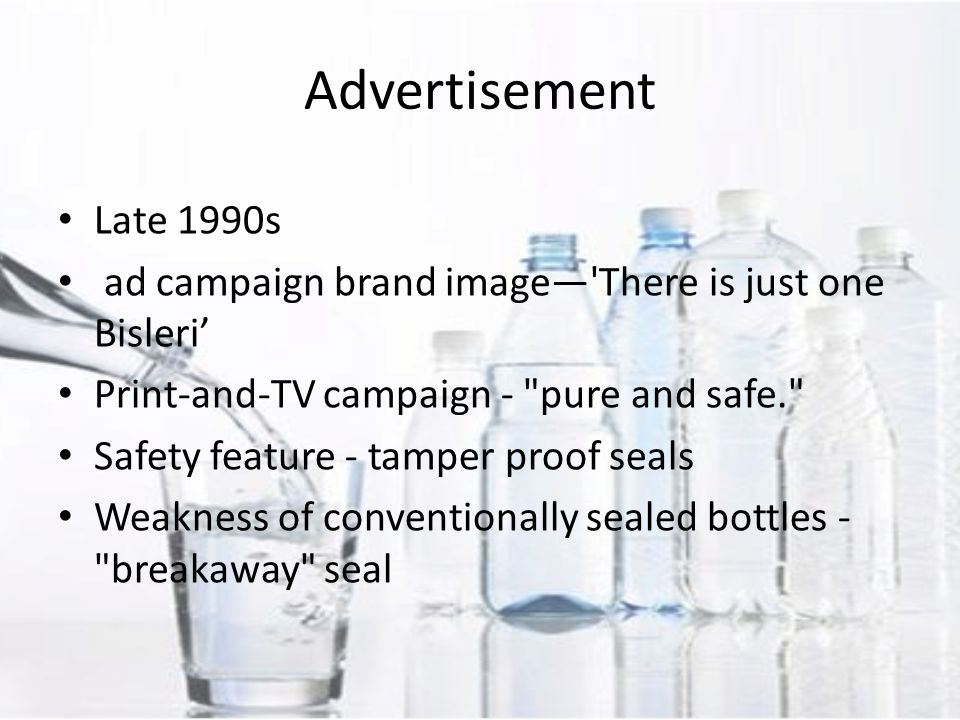 Late 1990s ad campaign brand image— There is just one Bisleri' Print-and-TV campaign - pure and safe. Safety feature - tamper proof seals Weakness of conventionally sealed bottles - breakaway seal