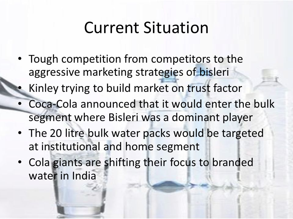 Tough competition from competitors to the aggressive marketing strategies of bisleri Kinley trying to build market on trust factor Coca-Cola announced that it would enter the bulk segment where Bisleri was a dominant player The 20 litre bulk water packs would be targeted at institutional and home segment Cola giants are shifting their focus to branded water in India