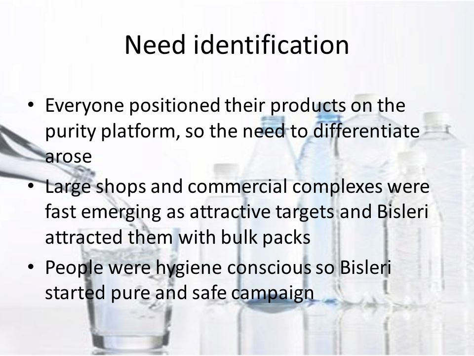Everyone positioned their products on the purity platform, so the need to differentiate arose Large shops and commercial complexes were fast emerging as attractive targets and Bisleri attracted them with bulk packs People were hygiene conscious so Bisleri started pure and safe campaign