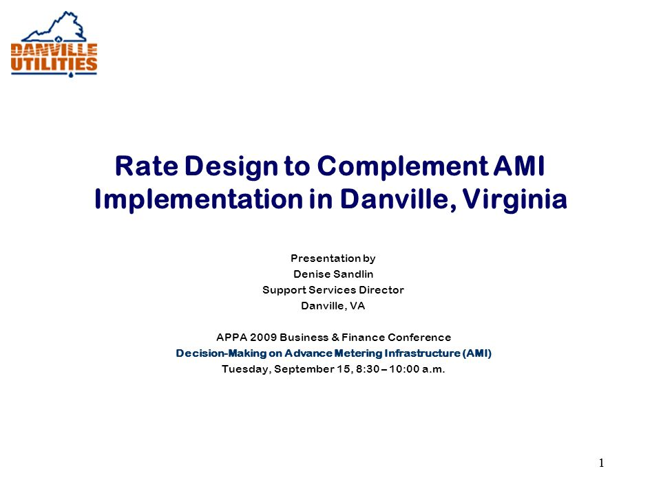 11 Rate Design to Complement AMI Implementation in Danville, Virginia Presentation by Denise Sandlin Support Services Director Danville, VA APPA 2009 Business & Finance Conference Decision-Making on Advance Metering Infrastructure (AMI) Tuesday, September 15, 8:30 – 10:00 a.m.