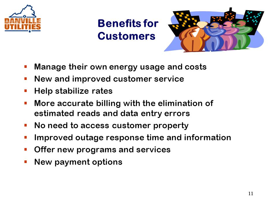 11 Benefits for Customers  Manage their own energy usage and costs  New and improved customer service  Help stabilize rates  More accurate billing with the elimination of estimated reads and data entry errors  No need to access customer property  Improved outage response time and information  Offer new programs and services  New payment options