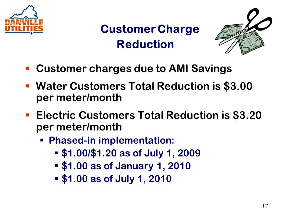 17 Customer Charge Reduction  Customer charges due to AMI Savings  Water Customers Total Reduction is $3.00 per meter/month  Electric Customers Total Reduction is $3.20 per meter/month  Phased-in implementation:  $1.00/$1.20 as of July 1, 2009  $1.00 as of January 1, 2010  $1.00 as of July 1, 2010