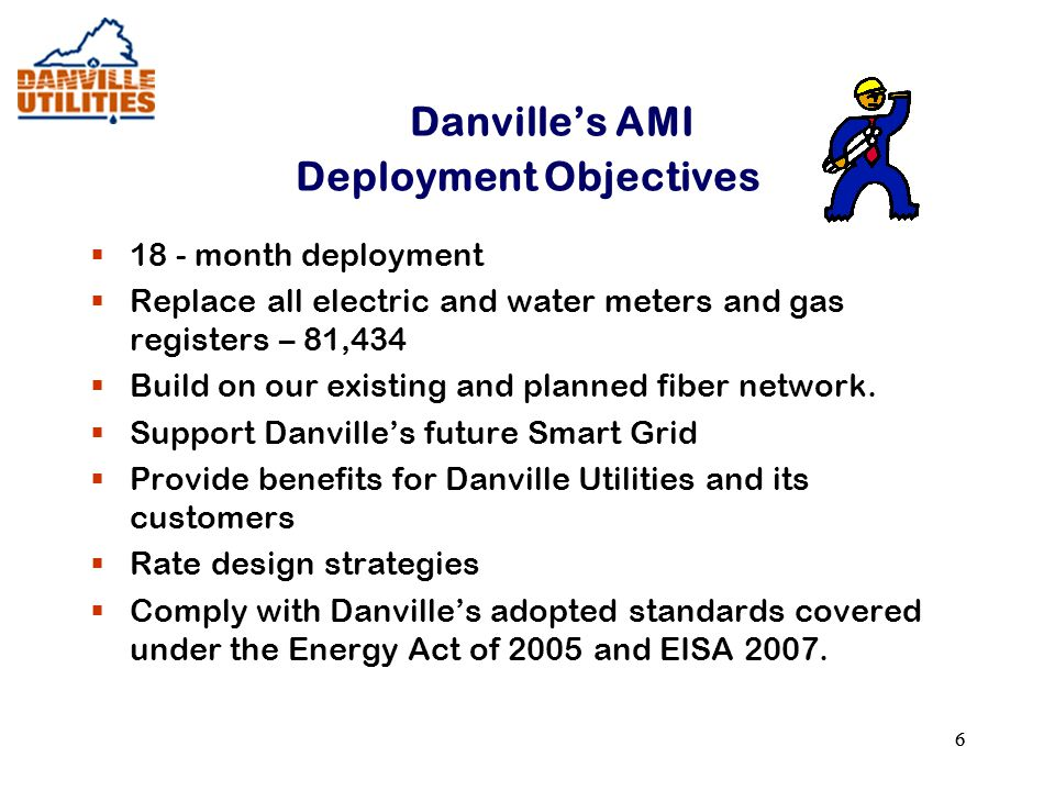 66 Danville's AMI Deployment Objectives  18 - month deployment  Replace all electric and water meters and gas registers – 81,434  Build on our existing and planned fiber network.