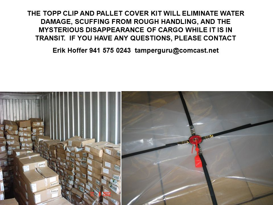 THE TOPP CLIP AND PALLET COVER KIT WILL ELIMINATE WATER DAMAGE, SCUFFING FROM ROUGH HANDLING, AND THE MYSTERIOUS DISAPPEARANCE OF CARGO WHILE IT IS IN TRANSIT.