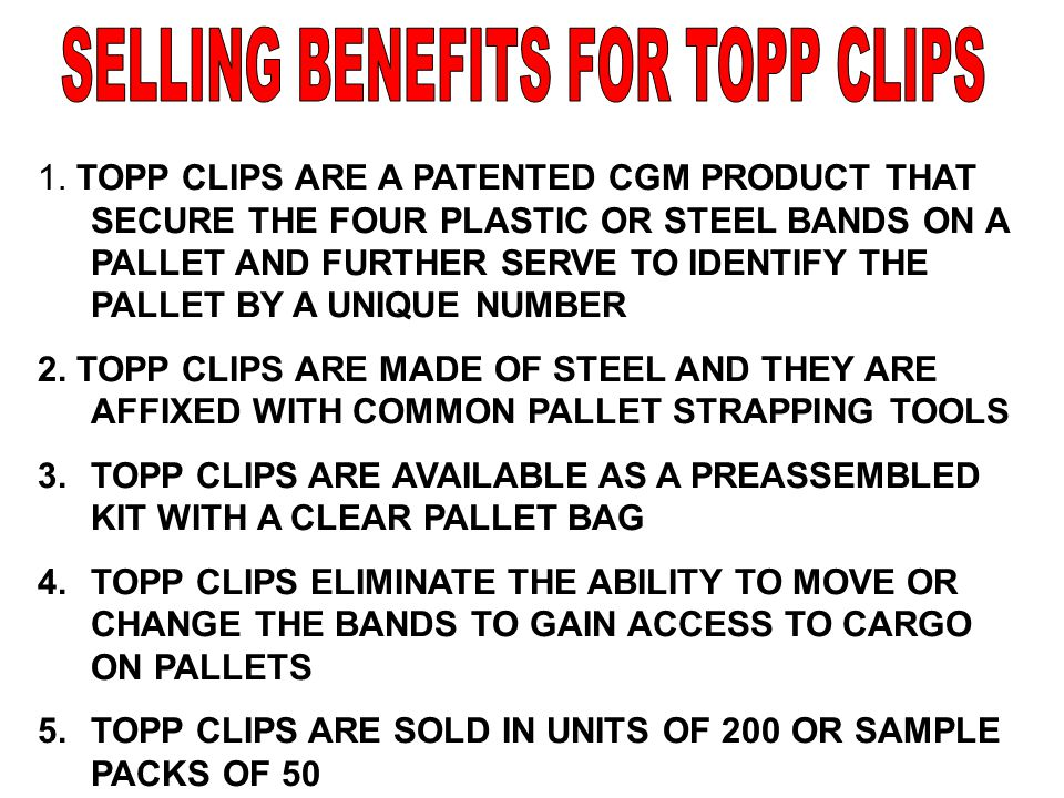 1. TOPP CLIPS ARE A PATENTED CGM PRODUCT THAT SECURE THE FOUR PLASTIC OR STEEL BANDS ON A PALLET AND FURTHER SERVE TO IDENTIFY THE PALLET BY A UNIQUE
