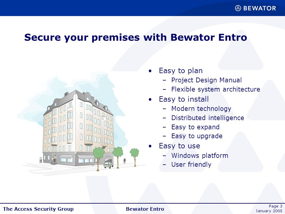 The Access Security Group January 2005 Bewator Entro Page 3 Secure your premises with Bewator Entro Easy to plan –Project Design Manual –Flexible syst