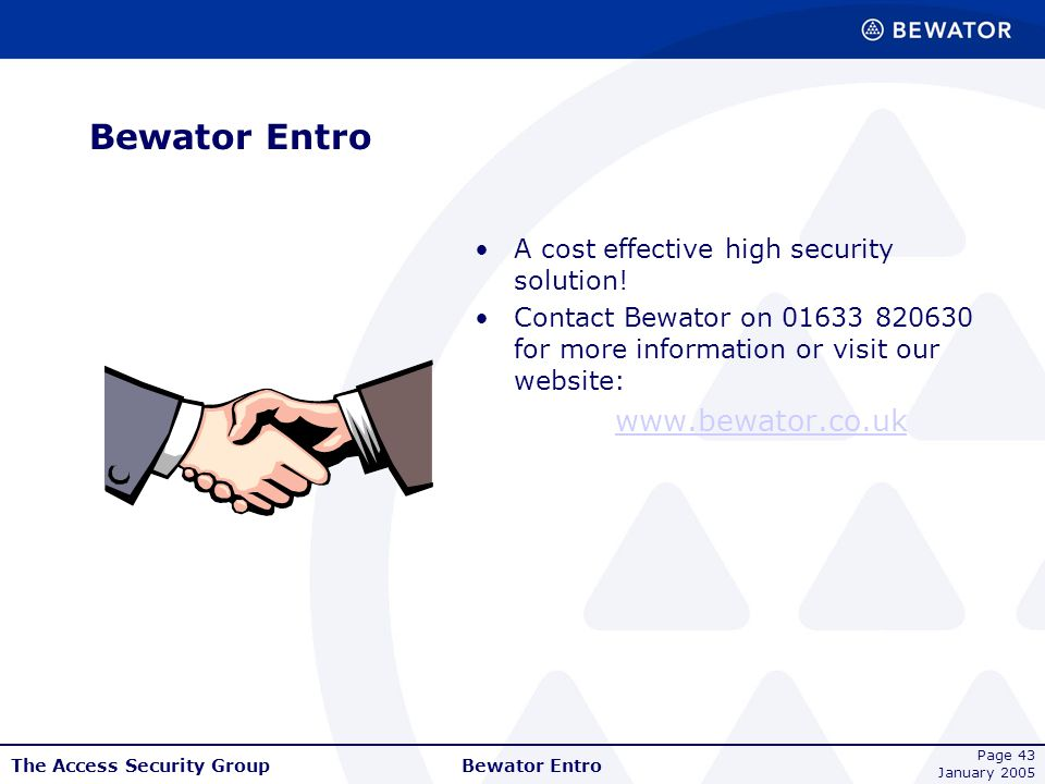 The Access Security Group January 2005 Bewator Entro Page 43 Bewator Entro A cost effective high security solution! Contact Bewator on 01633 820630 fo