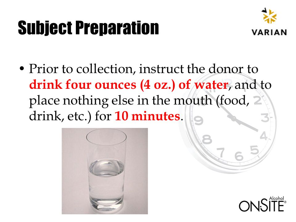 Subject Preparation Prior to collection, instruct the donor to drink four ounces (4 oz.) of water, and to place nothing else in the mouth (food, drink, etc.) for 10 minutes.