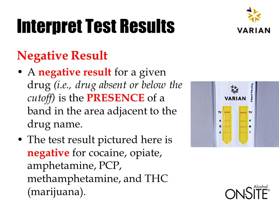 Interpret Test Results Negative Result A negative result for a given drug (i.e., drug absent or below the cutoff) is the PRESENCE of a band in the area adjacent to the drug name.