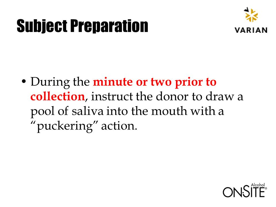 Subject Preparation During the minute or two prior to collection, instruct the donor to draw a pool of saliva into the mouth with a puckering action.