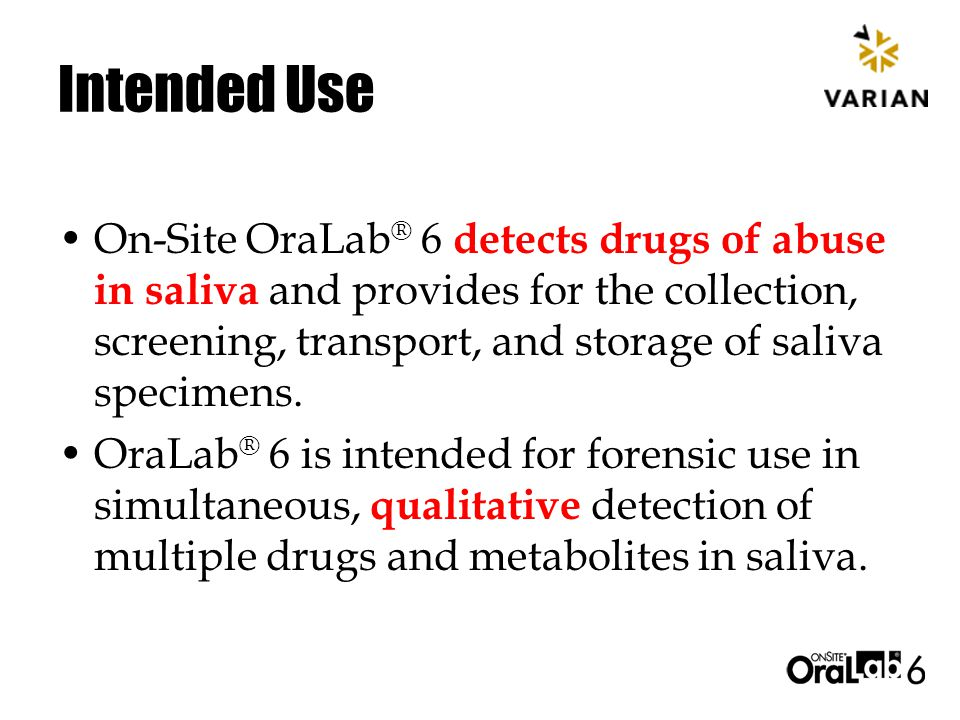 Intended Use On-Site OraLab ® 6 detects drugs of abuse in saliva and provides for the collection, screening, transport, and storage of saliva specimens.