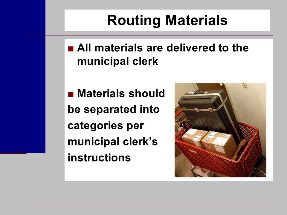 Routing Materials ■All materials are delivered to the municipal clerk ■Materials should be separated into categories per municipal clerk's instruction