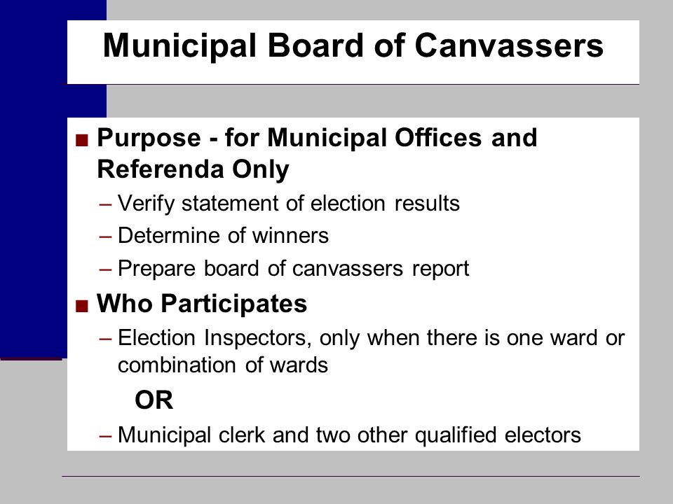 Municipal Board of Canvassers ■Purpose - for Municipal Offices and Referenda Only –Verify statement of election results –Determine of winners –Prepare