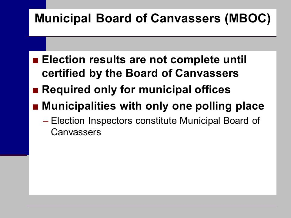Municipal Board of Canvassers (MBOC) ■Election results are not complete until certified by the Board of Canvassers ■Required only for municipal office