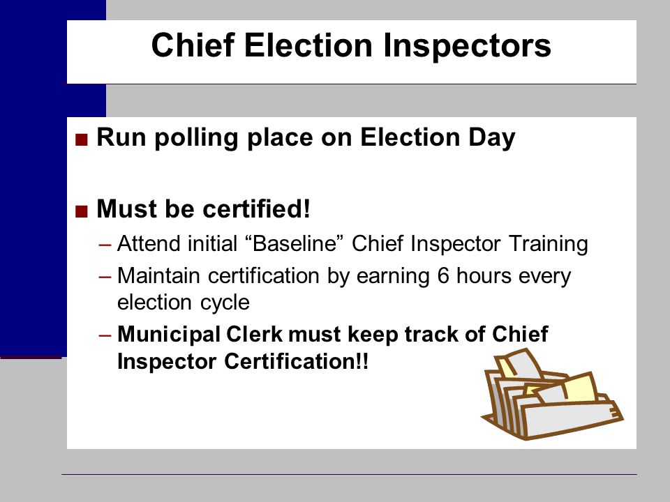 "Chief Election Inspectors ■Run polling place on Election Day ■Must be certified! –Attend initial ""Baseline"" Chief Inspector Training –Maintain certifi"