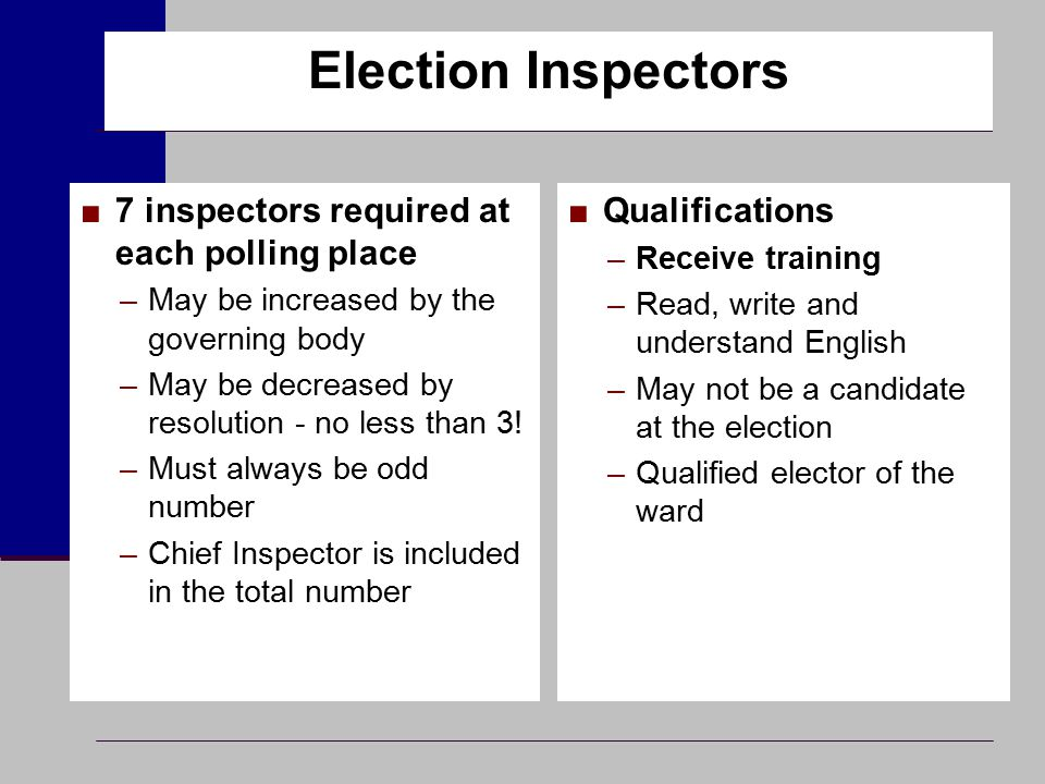 Election Inspectors ■7 inspectors required at each polling place –May be increased by the governing body –May be decreased by resolution - no less tha